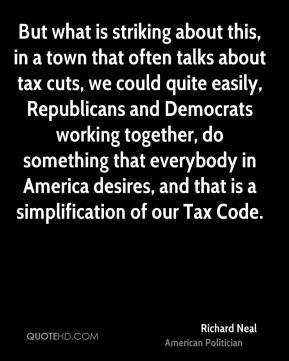 ... in America desires, and that is a simplification of our Tax Code