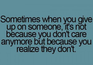 ... not because you don't care anymore but because you realize they don't