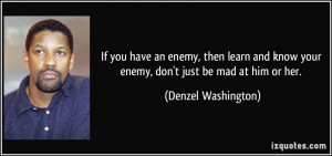 ... know your enemy, don't just be mad at him or her. - Denzel Washington