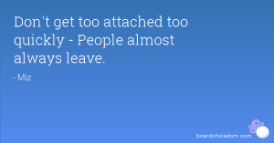 Don't get too attached too quickly - People almost always leave.