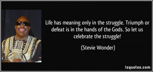 Life has meaning only in the struggle. Triumph or defeat is in the ...