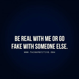 Be real with me or go fake with someone else.