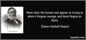 Never does the human soul appear so strong as when it forgoes revenge ...