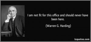 ... for this office and should never have been here. - Warren G. Harding