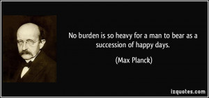 No burden is so heavy for a man to bear as a succession of happy days ...