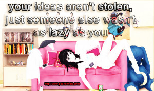 your ideas are not stolen but dont be lazy