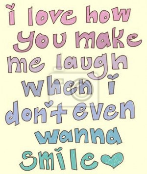 Love How You Make Me Laugh When I Don't Even Wanna Smile