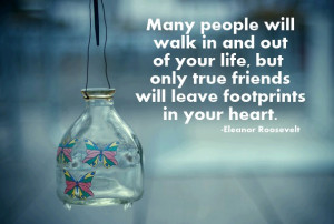 ... your life, but only true friends will leave footprints in your heart