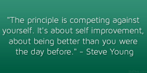 """... , about being better than you were the day before."""" – Steve Young"""