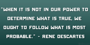 """... true, we ought to follow what is most probable."""" – Rene Descartes"""