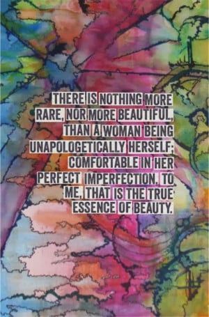 ... in her perfect imperfection, to me, that is the true essence of beauty