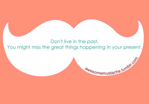 Don't live in the past. You might miss the great things happening in ...