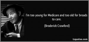 too young for Medicare and too old for broads to care. - Broderick ...
