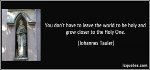 ... world to be holy and grow closer to the Holy One. - Johannes Tauler