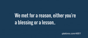 quote of the day: We met for a reason, either you're a blessing or a ...