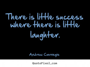 laughter andrew carnegie more success quotes life quotes love quotes ...