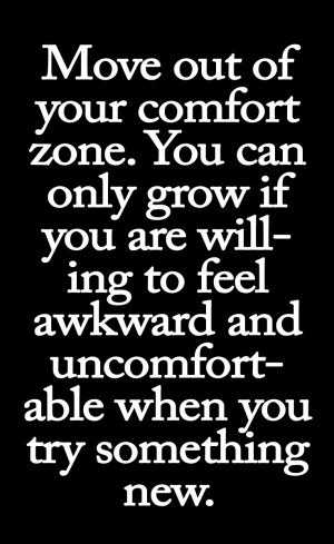 Move out of your comfort zone. You can only grow if you are willing to ...