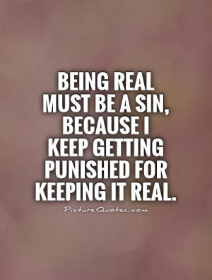 ... real must be a sin because i keep getting punished for keeping it real