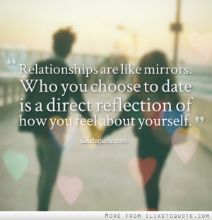 are like mirrors. Who you choose to date is a direct reflection ...