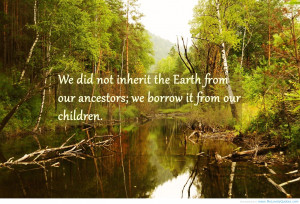 """... From Our Ancestors, We Borrow It From Our Children """" ~ Spring Quote"""