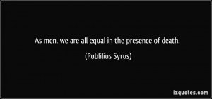 quote-as-men-we-are-all-equal-in-the-presence-of-death-publilius-syrus ...