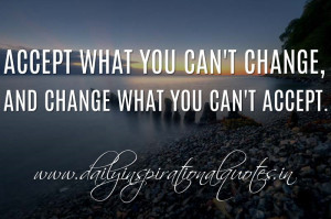 Accept what you can't change, and change what you can't accept ...