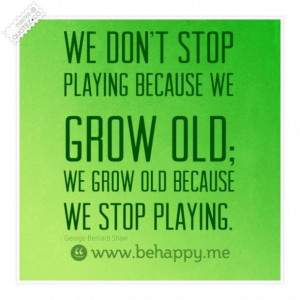 We grow old because we stop playing quote