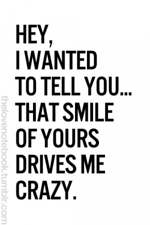 tell you... that smile of yours drives me crazy.: Smile Quotes, Quotes ...