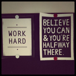 Work Hard: Believe you can & you're half way there.