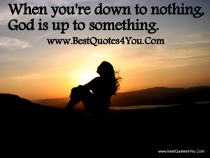 God quotes to Live By - When you' re down to nothing, God ...