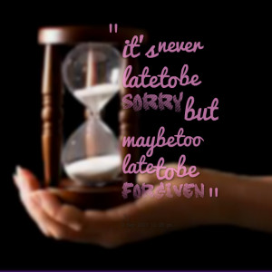 Quotes Picture: it's never late to be sorry but maybe too late to be ...