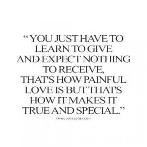 ... just have to learn to give and expect nothing to receive love quotes