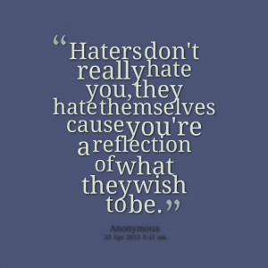 Quotes Picture: haters don't really hate you, they hate themselves ...