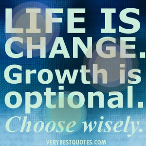"""Life is change. Growth is optional. Choose wisely."""""""