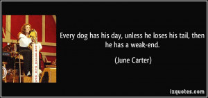 ... day, unless he loses his tail, then he has a weak-end. - June Carter
