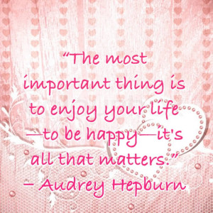 ... enjoy Your Life to be Happy It's all That Matters ~ Happiness Quote