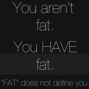 You are not fat. You have fat. FAT does not define you.