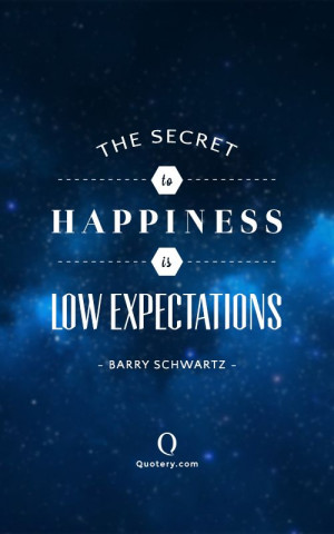 ... secret to happiness is low expectations.