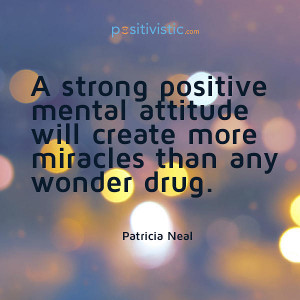 quote on strong positive mental attitude: patricia neal quote positive ...