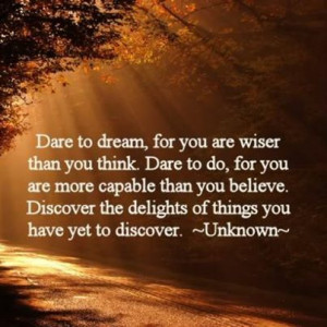 Dare To Dream, For You Are Wiser Than You Think. Dare To Do, For You ...