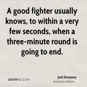 Jack Dempsey - A good fighter usually knows, to within a very few ...