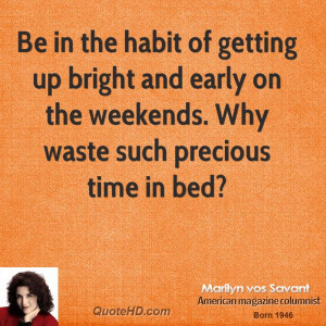 Be in the habit of getting up bright and early on the weekends. Why ...