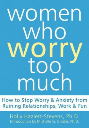 Women Who Worry Too Much: How to Stop Worry and Anxiety from Ruining ...