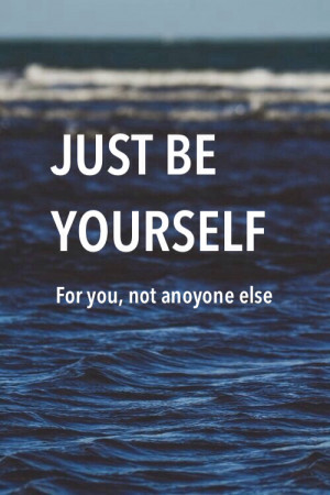 be, just be, just be yourself, quote, you, yourself