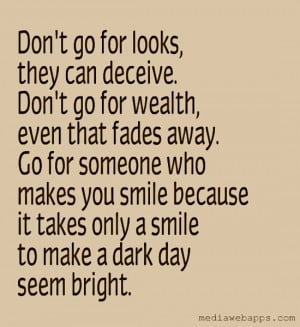 Don't go for looks, they can deceive. Don't go for wealth, even that ...