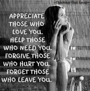 ... who need you. Forgive those who hurt you. Forget those who leave you