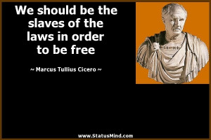 slaves of the laws in order to be free - Marcus Tullius Cicero Quotes ...