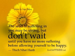 The seed of suffering in you may be strong, but don't wait until you ...