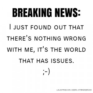 BREAKING NEWS: I just found out that there's nothing wrong with me, it ...