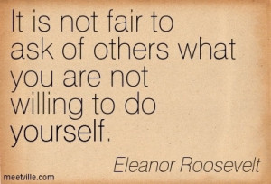 ... Not Fair to Ask of Others What You Are Not Willing to Do Yourself